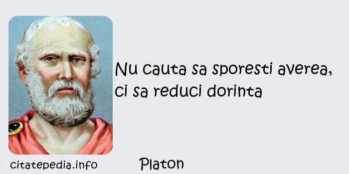 Platon - Nu cauta sa sporesti averea, ci sa reduci dorinta