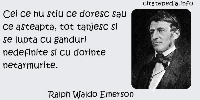 Ralph Waldo Emerson - Cei ce nu stiu ce doresc sau ce asteapta, tot tanjesc si se lupta cu ganduri nedefinite si cu dorinte netarmurite.