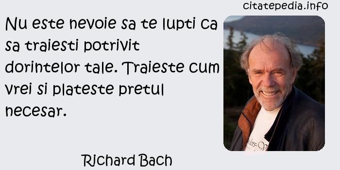 Richard Bach - Nu este nevoie sa te lupti ca sa traiesti potrivit dorintelor tale. Traieste cum vrei si plateste pretul necesar.