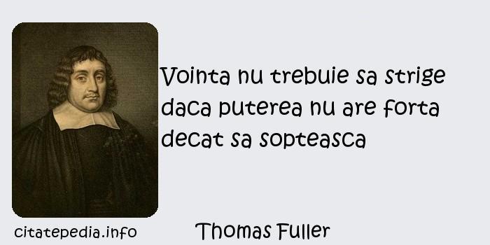 Thomas Fuller - Vointa nu trebuie sa strige daca puterea nu are forta decat sa sopteasca