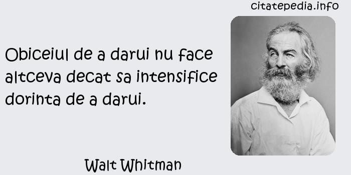 Walt Whitman - Obiceiul de a darui nu face altceva decat sa intensifice dorinta de a darui.
