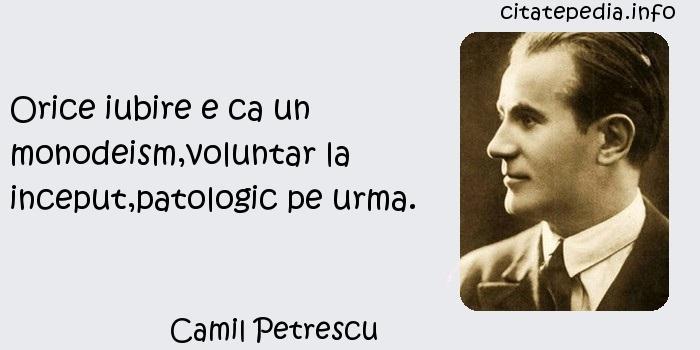Camil Petrescu - Orice iubire e ca un monodeism,voluntar la inceput,patologic pe urma.