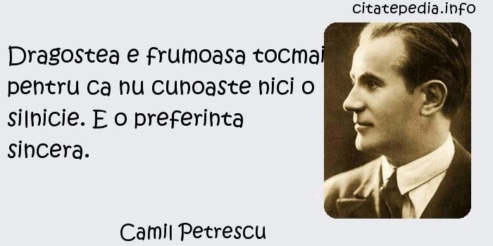 Camil Petrescu - Dragostea e frumoasa tocmai pentru ca nu cunoaste nici o silnicie. E o preferinta sincera.