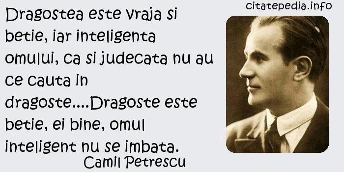 Camil Petrescu - Dragostea este vraja si betie, iar inteligenta omului, ca si judecata nu au ce cauta in dragoste....Dragoste este betie, ei bine, omul inteligent nu se imbata.