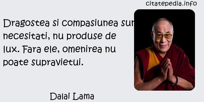 Dalai Lama - Dragostea si compasiunea sunt necesitati, nu produse de lux. Fara ele, omenirea nu poate supravietui.