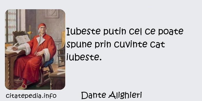 Dante Alighieri - Iubeste putin cel ce poate spune prin cuvinte cat iubeste.
