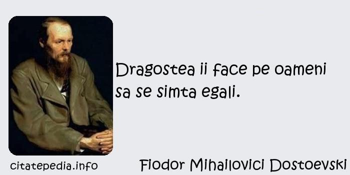 Fiodor Mihailovici Dostoevski - Dragostea ii face pe oameni sa se simta egali.