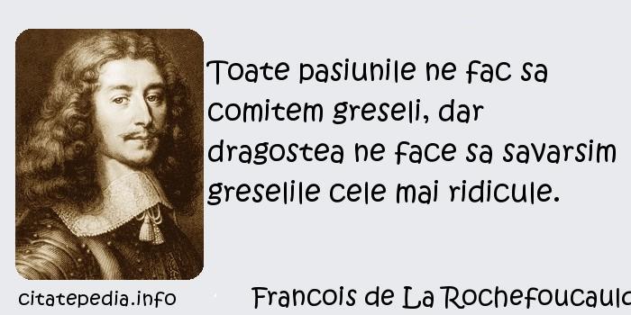 Francois de La Rochefoucauld - Toate pasiunile ne fac sa comitem greseli, dar dragostea ne face sa savarsim greselile cele mai ridicule.