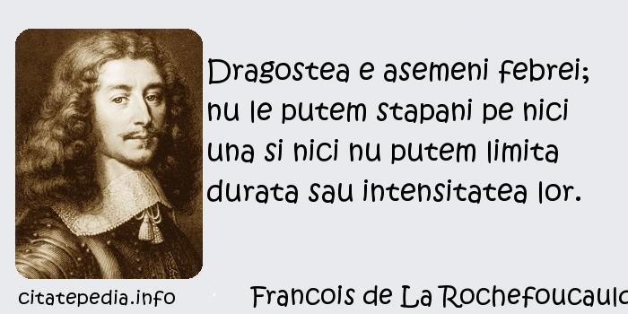 Francois de La Rochefoucauld - Dragostea e asemeni febrei; nu le putem stapani pe nici una si nici nu putem limita durata sau intensitatea lor.