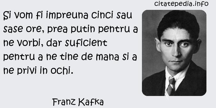Franz Kafka - Si vom fi impreuna cinci sau sase ore, prea putin pentru a ne vorbi, dar suficient pentru a ne tine de mana si a ne privi in ochi.