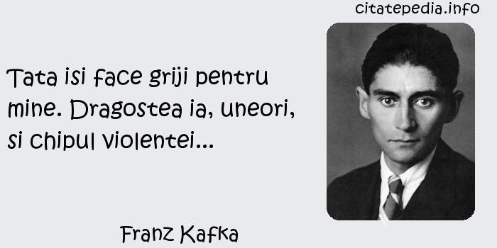 Franz Kafka - Tata isi face griji pentru mine. Dragostea ia, uneori, si chipul violentei...