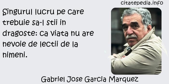 Gabriel Jose Garcia Marquez - Singurul lucru pe care trebuie sa-l stii in dragoste: ca viata nu are nevoie de lectii de la nimeni.