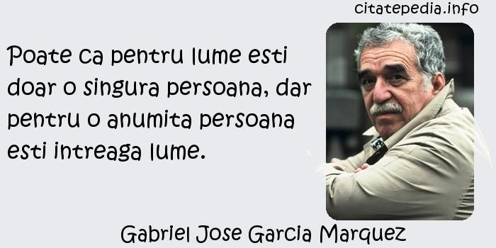 Gabriel Jose Garcia Marquez - Poate ca pentru lume esti doar o singura persoana, dar pentru o anumita persoana esti intreaga lume.