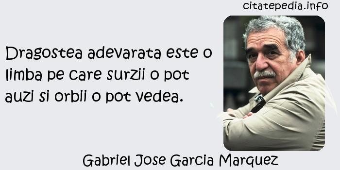 Gabriel Jose Garcia Marquez - Dragostea adevarata este o limba pe care surzii o pot auzi si orbii o pot vedea.