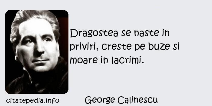 George Calinescu - Dragostea se naste in priviri, creste pe buze si moare in lacrimi.