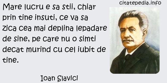Ioan Slavici - Mare lucru e sa stii, chiar prin tine insuti, ce va sa zica cea mai deplina lepadare de sine, pe care nu o simti decat murind cu cel iubit de tine.