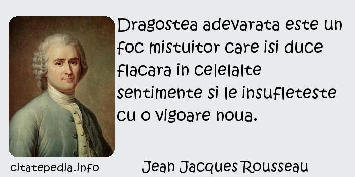 Jean Jacques Rousseau - Dragostea adevarata este un foc mistuitor care isi duce flacara in celelalte sentimente si le insufleteste cu o vigoare noua.