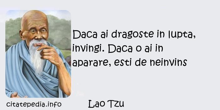 Lao Tzu - Daca ai dragoste in lupta, invingi. Daca o ai in aparare, esti de neinvins