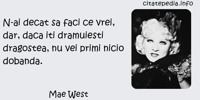 Mae West - N-ai decat sa faci ce vrei, dar, daca iti dramuiesti dragostea, nu vei primi nicio dobanda.