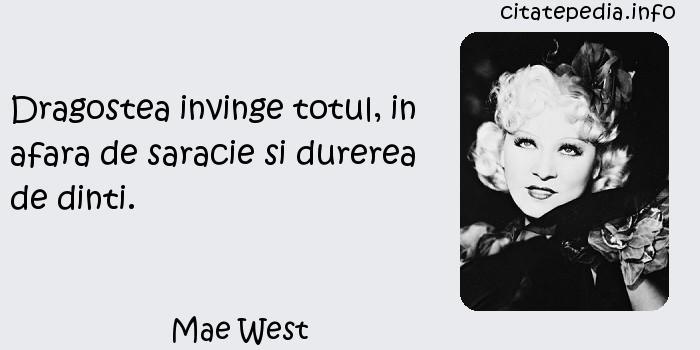 Mae West - Dragostea invinge totul, in afara de saracie si durerea de dinti.