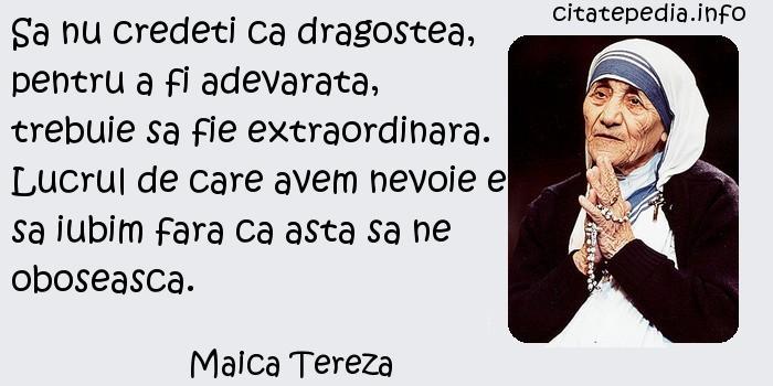 Maica Tereza - Sa nu credeti ca dragostea, pentru a fi adevarata, trebuie sa fie extraordinara. Lucrul de care avem nevoie e sa iubim fara ca asta sa ne oboseasca.