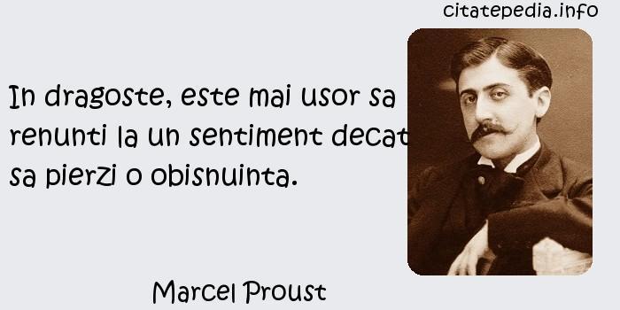 Marcel Proust - In dragoste, este mai usor sa renunti la un sentiment decat sa pierzi o obisnuinta.