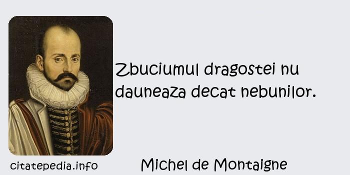 Michel de Montaigne - Zbuciumul dragostei nu dauneaza decat nebunilor.