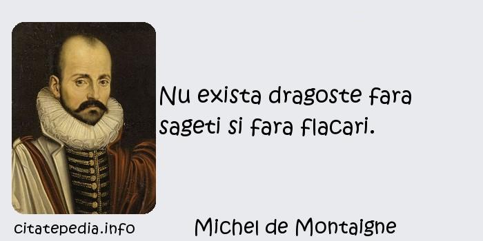 Michel de Montaigne - Nu exista dragoste fara sageti si fara flacari.