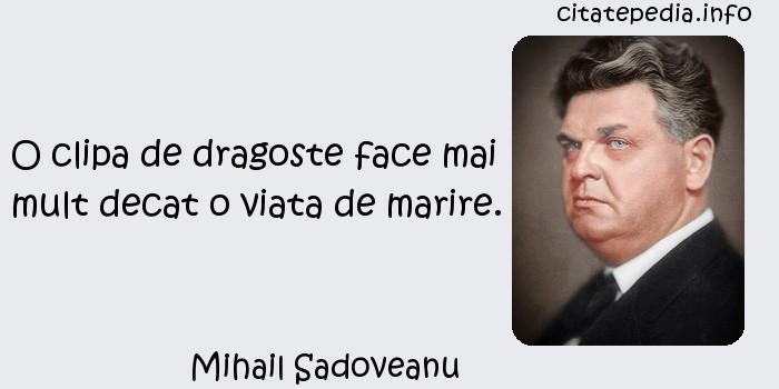 Mihail Sadoveanu - O clipa de dragoste face mai mult decat o viata de marire.