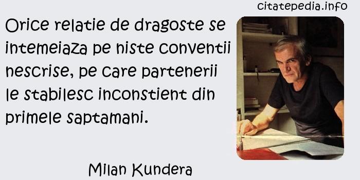 Milan Kundera - Orice relatie de dragoste se intemeiaza pe niste conventii nescrise, pe care partenerii le stabilesc inconstient din primele saptamani.