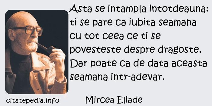 Mircea Eliade - Asta se intampla intotdeauna: ti se pare ca iubita seamana cu tot ceea ce ti se povesteste despre dragoste. Dar poate ca de data aceasta seamana intr-adevar.