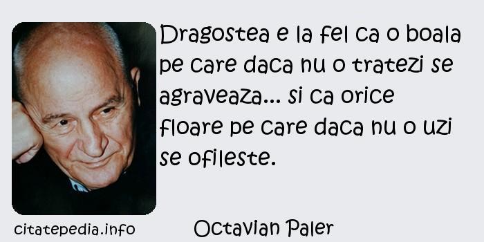 Octavian Paler - Dragostea e la fel ca o boala pe care daca nu o tratezi se agraveaza... si ca orice floare pe care daca nu o uzi se ofileste.