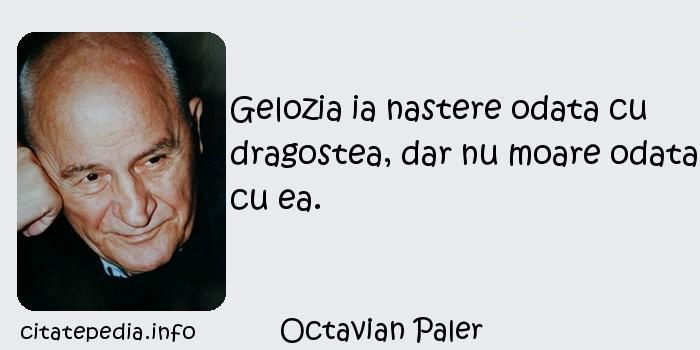 Octavian Paler - Gelozia ia nastere odata cu dragostea, dar nu moare odata cu ea.