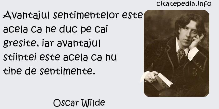 Oscar Wilde - Avantajul sentimentelor este acela ca ne duc pe cai gresite, iar avantajul stiintei este acela ca nu tine de sentimente.