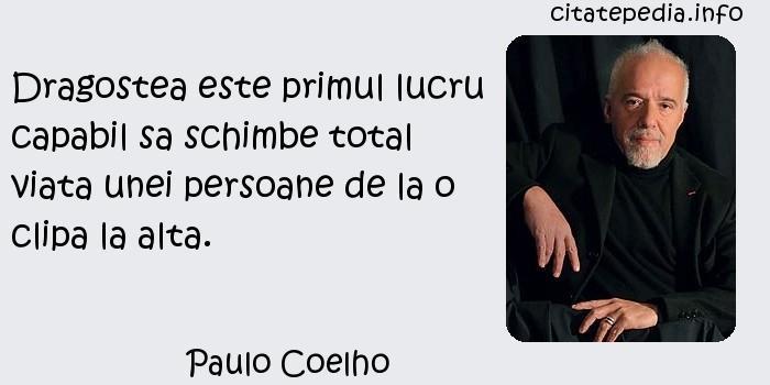 Paulo Coelho - Dragostea este primul lucru capabil sa schimbe total viata unei persoane de la o clipa la alta.