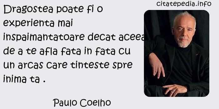 Paulo Coelho - Dragostea poate fi o experienta mai inspaimantatoare decat aceea de a te afla fata in fata cu un arcas care tinteste spre inima ta .