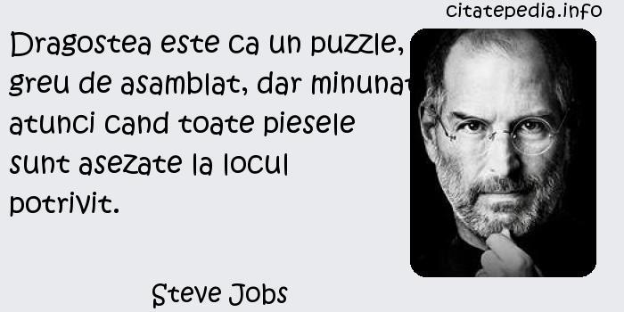 Steve Jobs - Dragostea este ca un puzzle, greu de asamblat, dar minunat atunci cand toate piesele sunt asezate la locul potrivit.