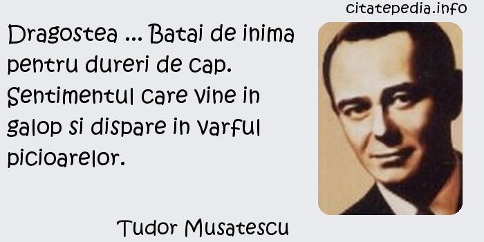 Tudor Musatescu - Dragostea ... Batai de inima pentru dureri de cap. Sentimentul care vine in galop si dispare in varful picioarelor.