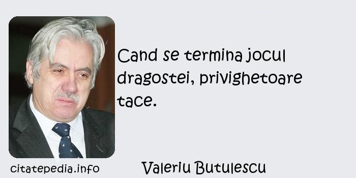 Valeriu Butulescu - Cand se termina jocul dragostei, privighetoare tace.