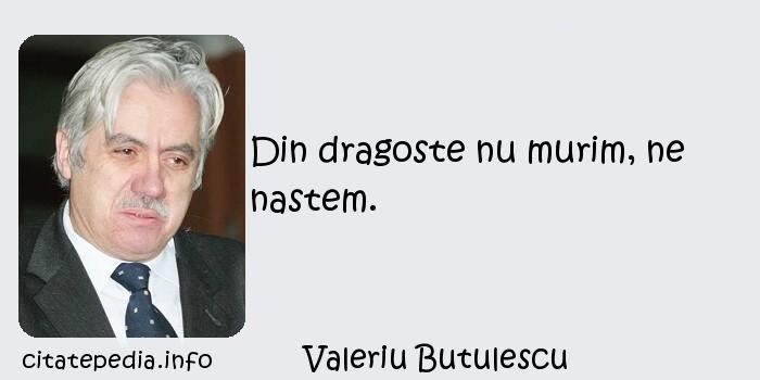 Valeriu Butulescu - Din dragoste nu murim, ne nastem.