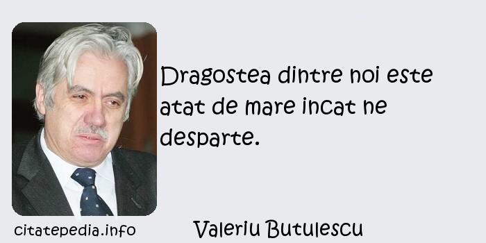 Valeriu Butulescu - Dragostea dintre noi este atat de mare incat ne desparte.