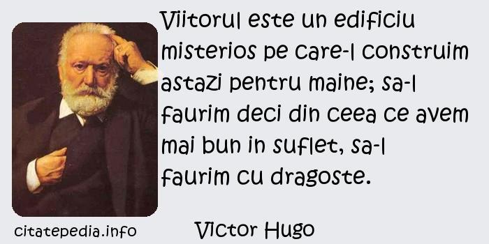 Victor Hugo - Viitorul este un edificiu misterios pe care-l construim astazi pentru maine; sa-l faurim deci din ceea ce avem mai bun in suflet, sa-l faurim cu dragoste.