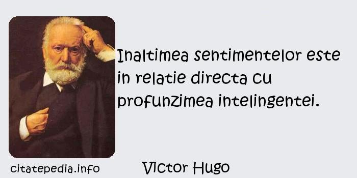Victor Hugo - Inaltimea sentimentelor este in relatie directa cu profunzimea intelingentei.