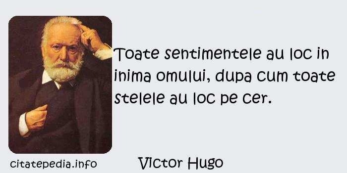 Victor Hugo - Toate sentimentele au loc in inima omului, dupa cum toate stelele au loc pe cer.