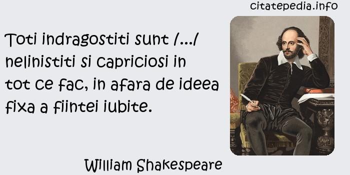 William Shakespeare - Toti indragostiti sunt /.../ nelinistiti si capriciosi in tot ce fac, in afara de ideea fixa a fiintei iubite.