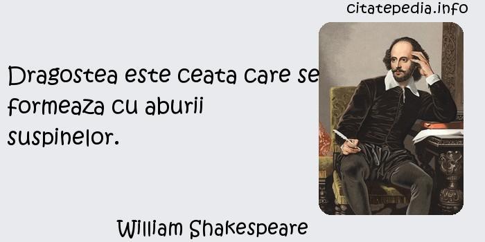 William Shakespeare - Dragostea este ceata care se formeaza cu aburii suspinelor.