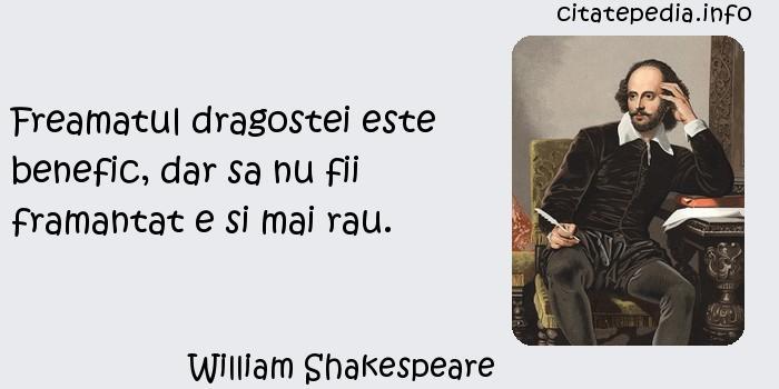William Shakespeare - Freamatul dragostei este benefic, dar sa nu fii framantat e si mai rau.