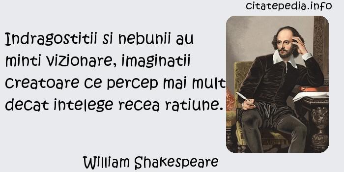 William Shakespeare - Indragostitii si nebunii au minti vizionare, imaginatii creatoare ce percep mai mult decat intelege recea ratiune.