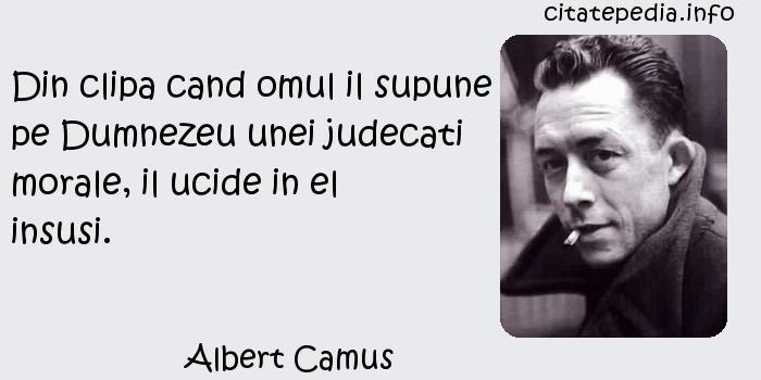 Albert Camus - Din clipa cand omul il supune pe Dumnezeu unei judecati morale, il ucide in el insusi.