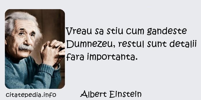 Albert Einstein - Vreau sa stiu cum gandeste Dumnezeu, restul sunt detalii fara importanta.